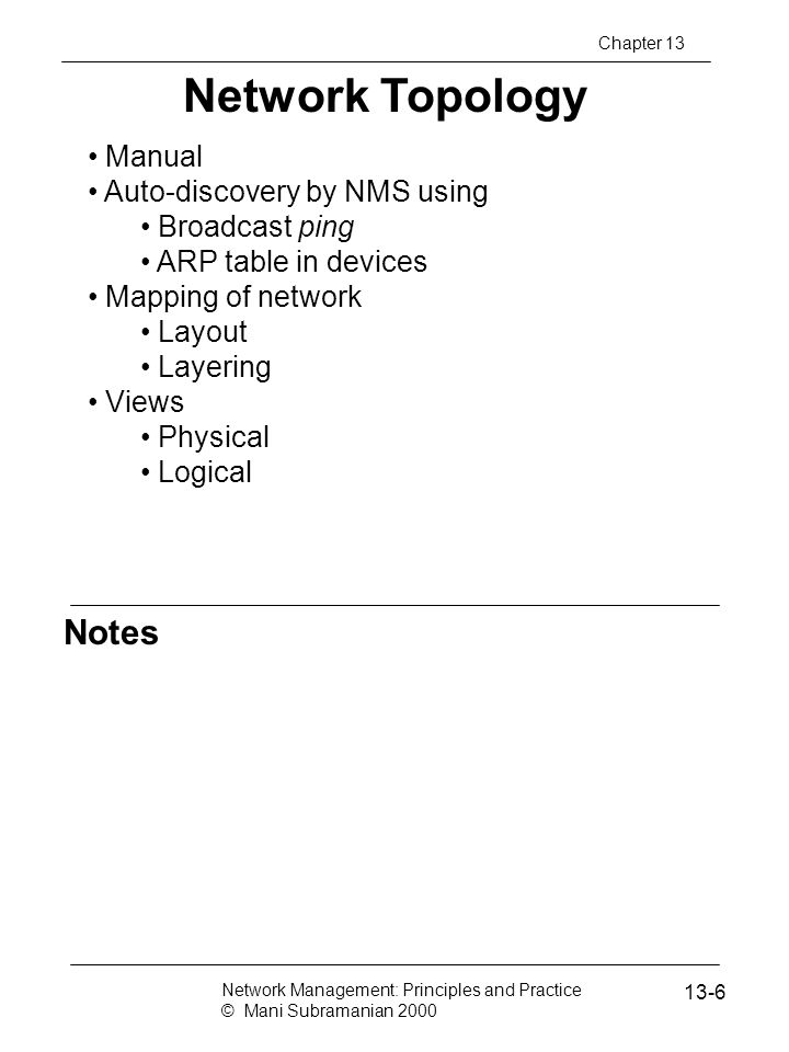 Notes Service Level Management SLA management of service equivalent to QoS of network SLA defines Identification of services and characteristics Negotiation of SLA Deployment of agents to monitor and control Generation of reports SLA characteristics Service parameters Service levels Component parameters Component-to-service mappings Network Management: Principles and Practice © Mani Subramanian 2000 13-67 Chapter 13