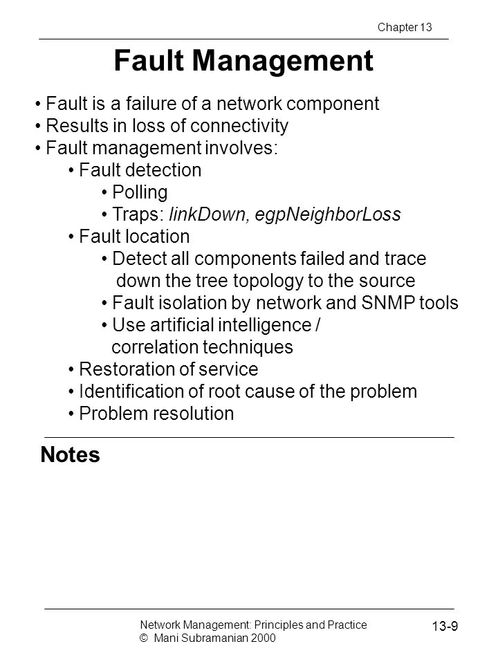 Notes Cryptography Secure communication requires Integrity protection: ensuring that the message is not tampered with Authentication validation: ensures the originator identification Security threats Modification of information Masquerade Message stream modification Disclosure Hardware and software solutions Most secure communication is software based Network Management: Principles and Practice © Mani Subramanian 2000 13-50 Chapter 13