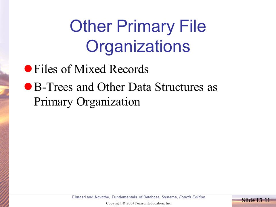 Elmasri and Navathe, Fundamentals of Database Systems, Fourth Edition Copyright © 2004 Pearson Education, Inc. Slide 13-11 Other Primary File Organiza
