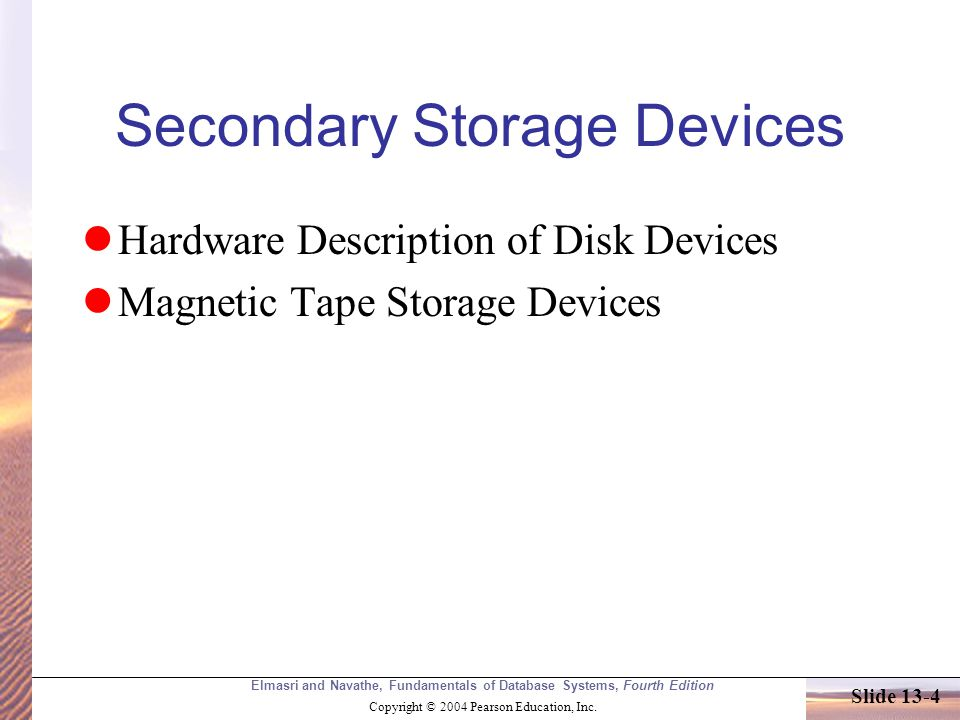Elmasri and Navathe, Fundamentals of Database Systems, Fourth Edition Copyright © 2004 Pearson Education, Inc. Slide 13-4 Secondary Storage Devices Ha