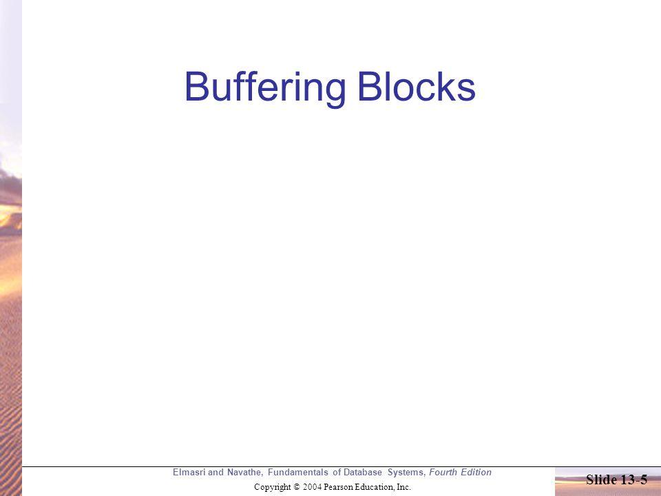 Elmasri and Navathe, Fundamentals of Database Systems, Fourth Edition Copyright © 2004 Pearson Education, Inc. Slide 13-5 Buffering Blocks