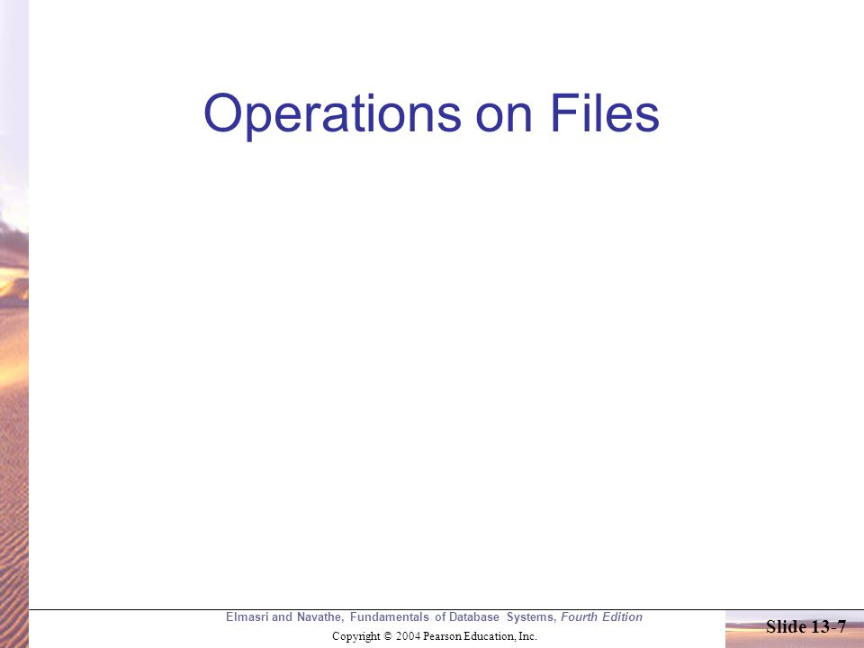 Elmasri and Navathe, Fundamentals of Database Systems, Fourth Edition Copyright © 2004 Pearson Education, Inc. Slide 13-7 Operations on Files