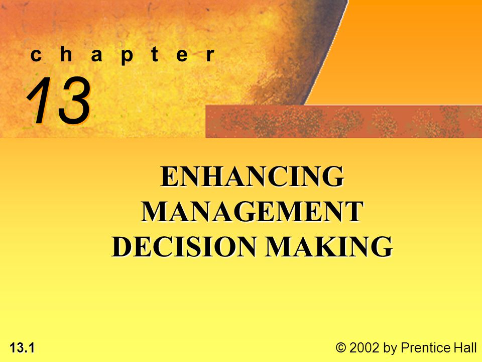 13.1 © 2002 by Prentice Hall c h a p t e r 13 ENHANCING MANAGEMENT DECISION MAKING