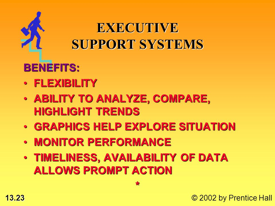 13.23 © 2002 by Prentice Hall EXECUTIVE SUPPORT SYSTEMS BENEFITS: FLEXIBILITYFLEXIBILITY ABILITY TO ANALYZE, COMPARE, HIGHLIGHT TRENDSABILITY TO ANALY