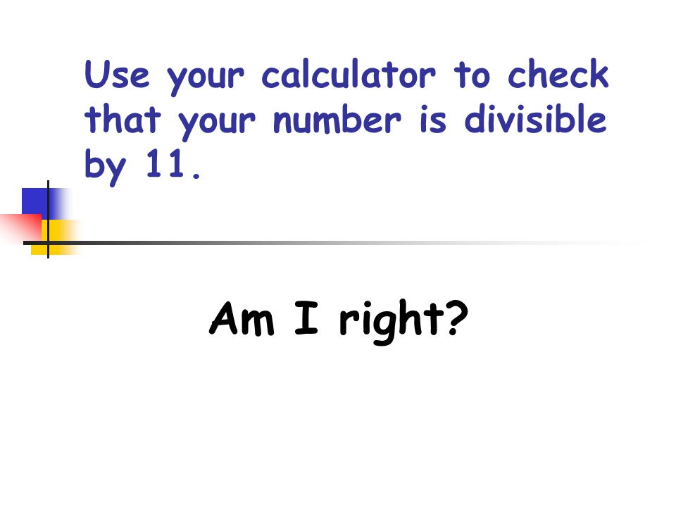Step Three But, guess what: Your answer displayed on your calculator is divisible by 13.