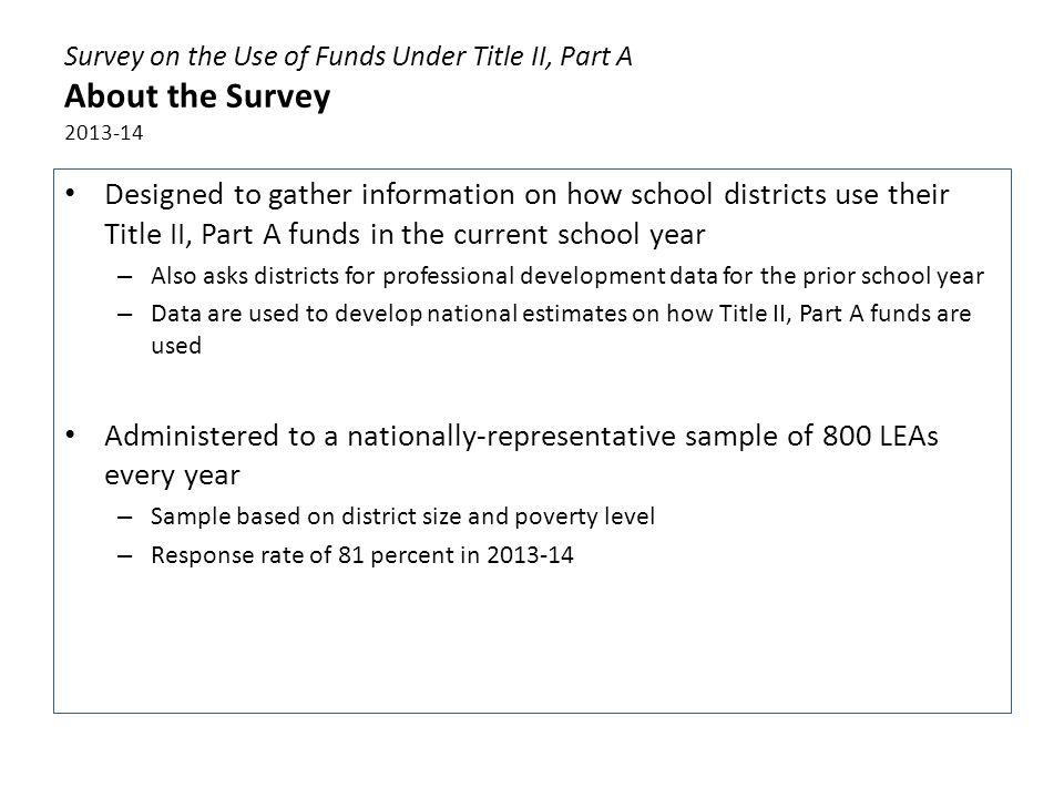 Survey on the Use of Funds Under Title II, Part A About the Survey 2013-14 Designed to gather information on how school districts use their Title II,
