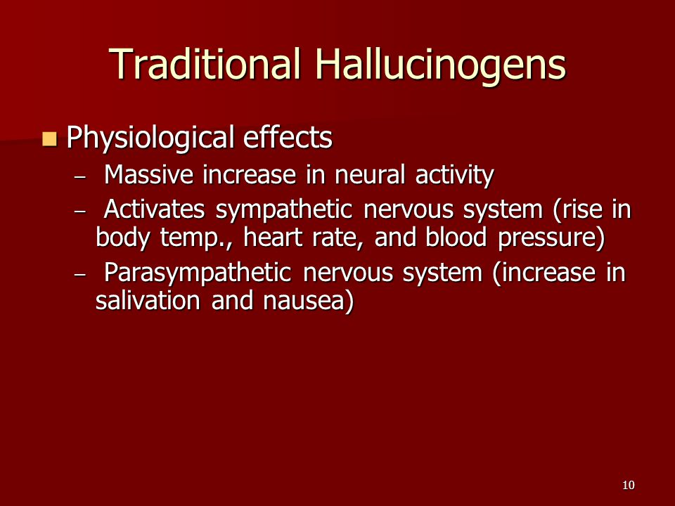 10 Traditional Hallucinogens Physiological effects Physiological effects – Massive increase in neural activity – Activates sympathetic nervous system (rise in body temp., heart rate, and blood pressure) – Parasympathetic nervous system (increase in salivation and nausea)