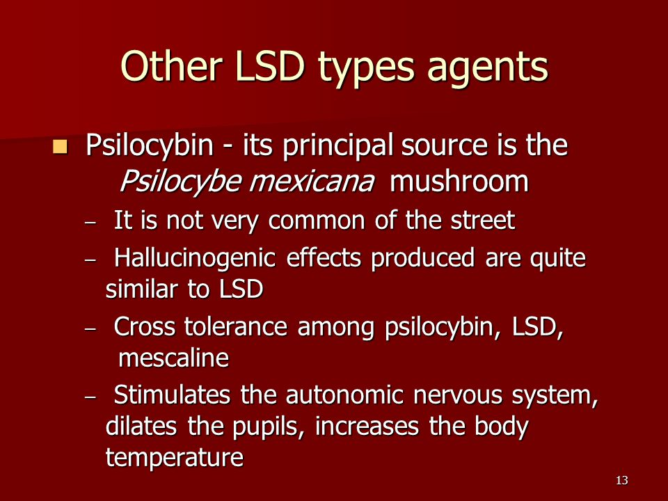 13 Other LSD types agents Psilocybin - its principal source is the Psilocybe mexicana mushroom Psilocybin - its principal source is the Psilocybe mexi