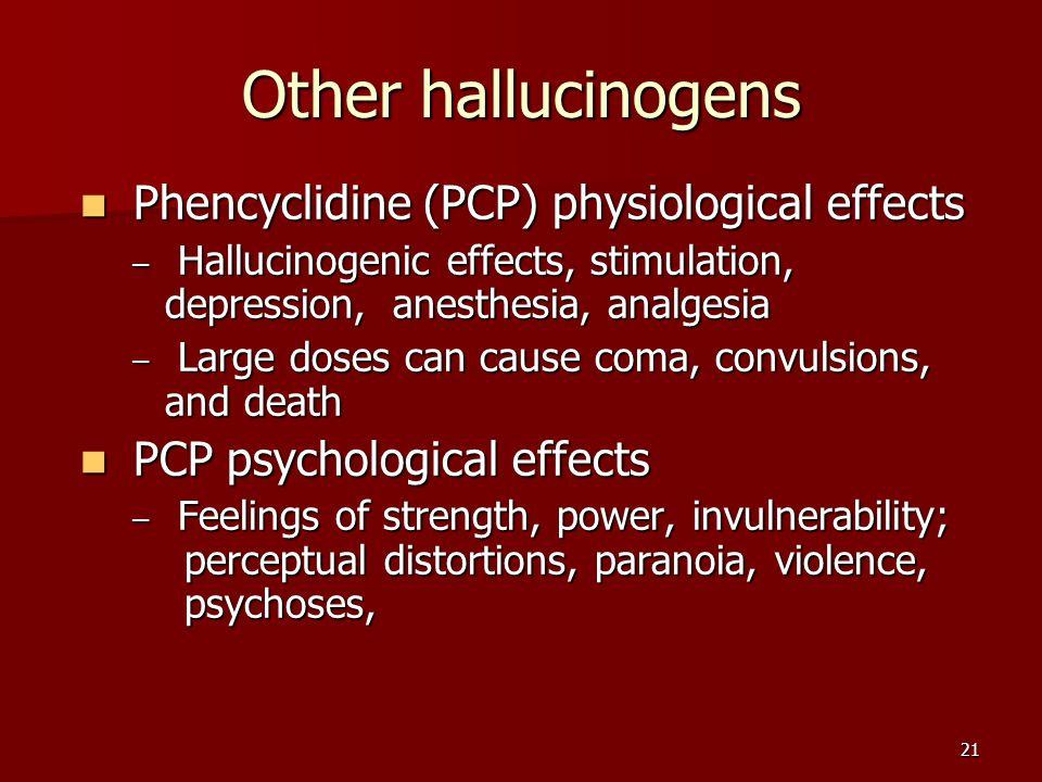 21 Other hallucinogens Phencyclidine (PCP) physiological effects Phencyclidine (PCP) physiological effects – Hallucinogenic effects, stimulation, depr