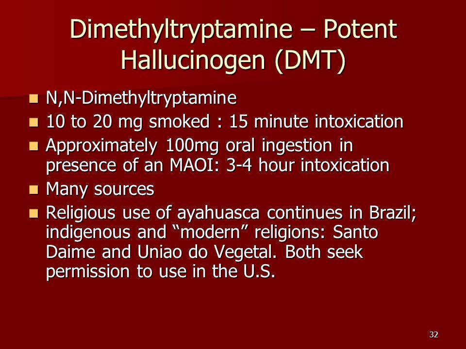 32 Dimethyltryptamine – Potent Hallucinogen (DMT) N,N-Dimethyltryptamine N,N-Dimethyltryptamine 10 to 20 mg smoked : 15 minute intoxication 10 to 20 m
