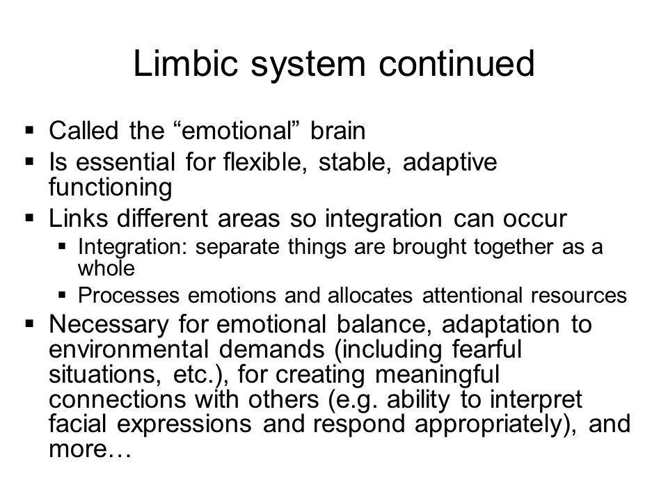 "Limbic system continued  Called the ""emotional"" brain  Is essential for flexible, stable, adaptive functioning  Links different areas so integratio"