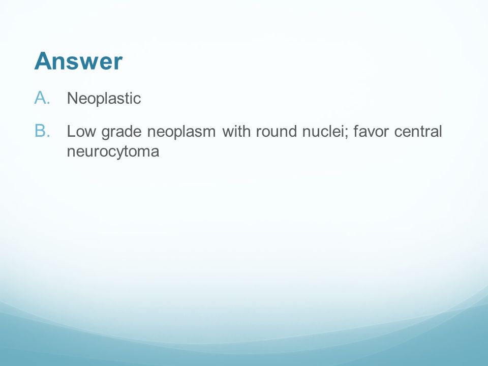 Answer A. Neoplastic B. Low grade neoplasm with round nuclei; favor central neurocytoma
