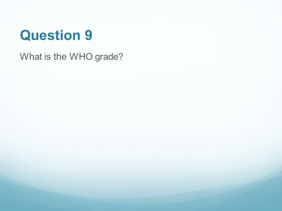Question 9 What is the WHO grade