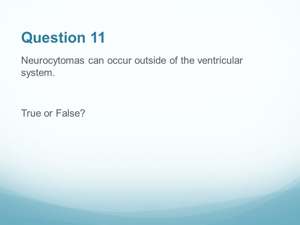 Question 11 Neurocytomas can occur outside of the ventricular system. True or False?