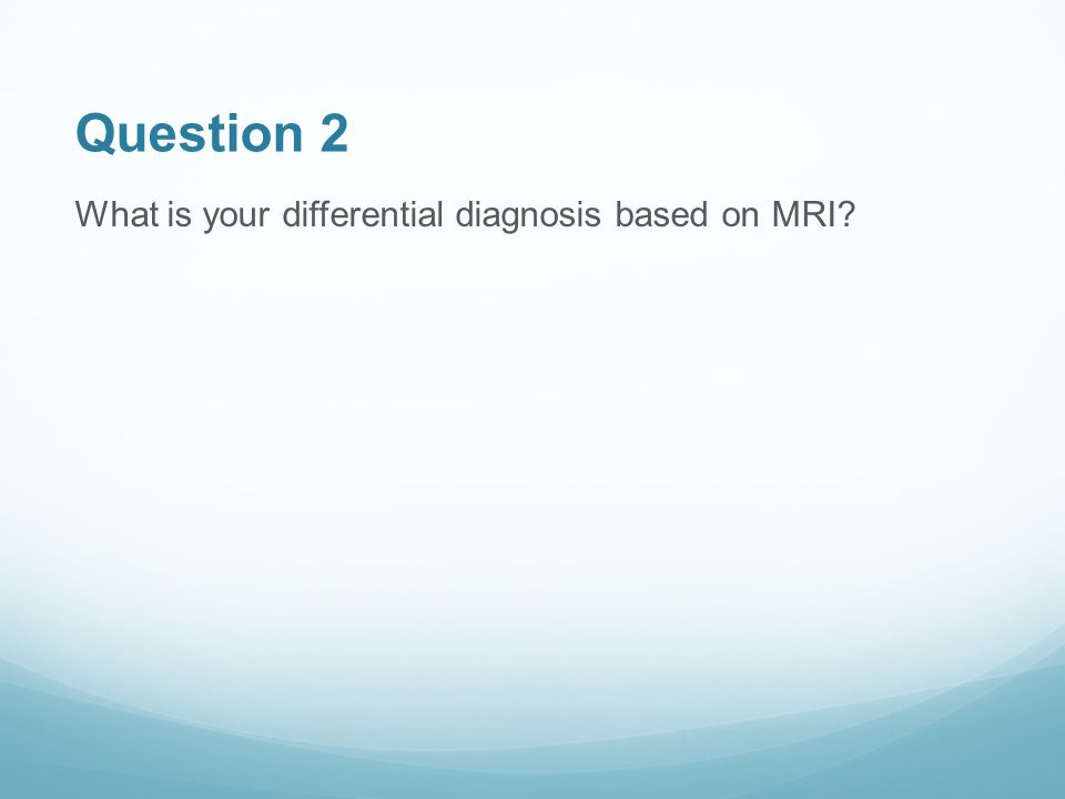 Question 2 What is your differential diagnosis based on MRI