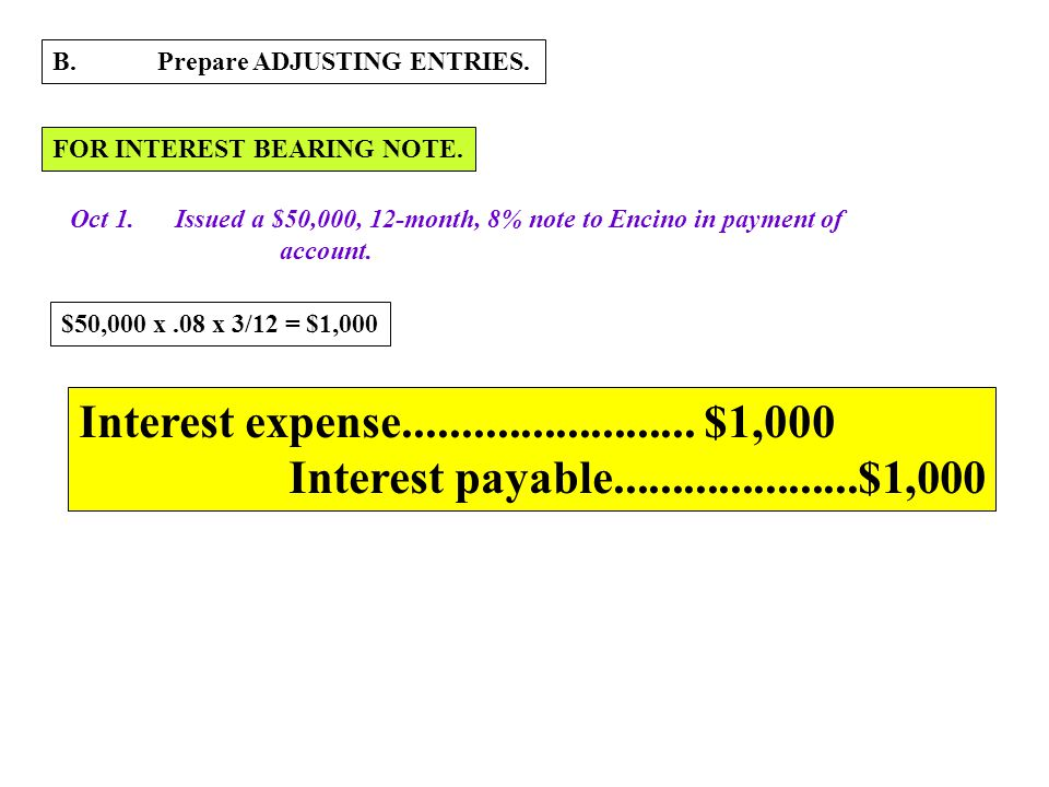 B.Prepare ADJUSTING ENTRIES. FOR INTEREST BEARING NOTE. Oct 1.Issued a $50,000, 12-month, 8% note to Encino in payment of account. $50,000 x.08 x 3/12