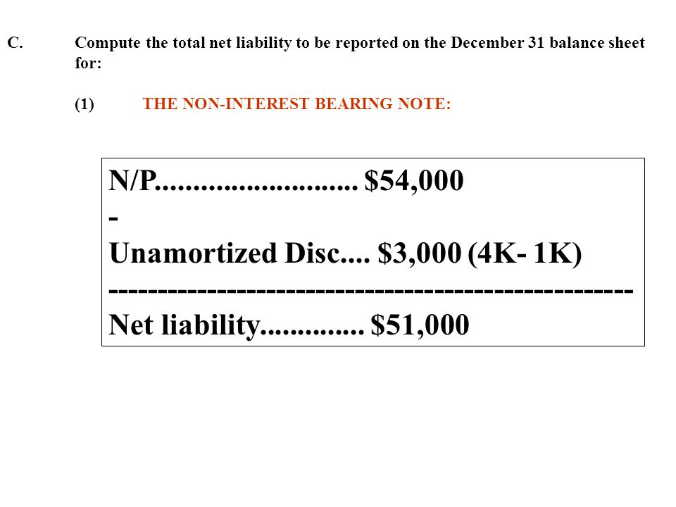 C. Compute the total net liability to be reported on the December 31 balance sheet for: (1)THE NON-INTEREST BEARING NOTE: N/P.........................