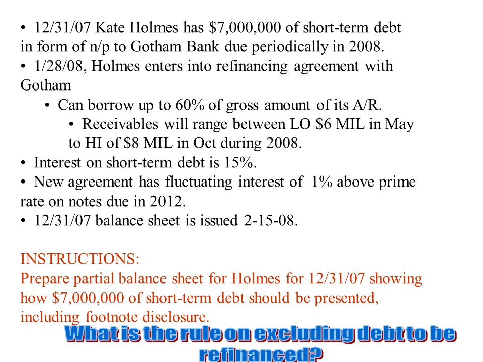 12/31/07 Kate Holmes has $7,000,000 of short-term debt in form of n/p to Gotham Bank due periodically in 2008. 1/28/08, Holmes enters into refinancing