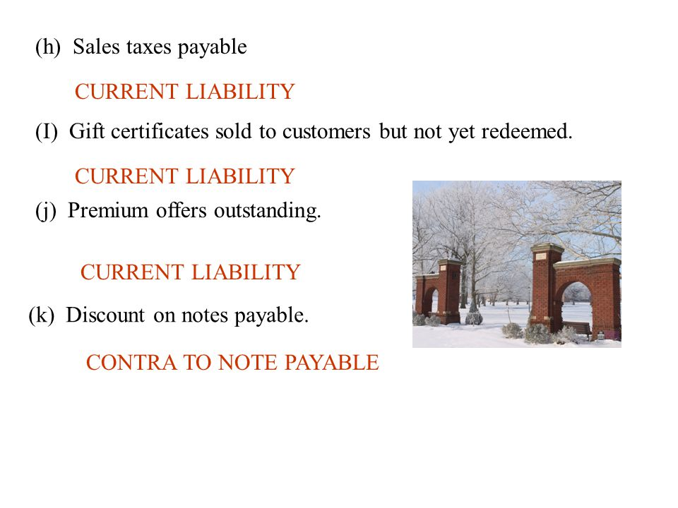 (h) Sales taxes payable CURRENT LIABILITY (I) Gift certificates sold to customers but not yet redeemed. CURRENT LIABILITY (j) Premium offers outstandi
