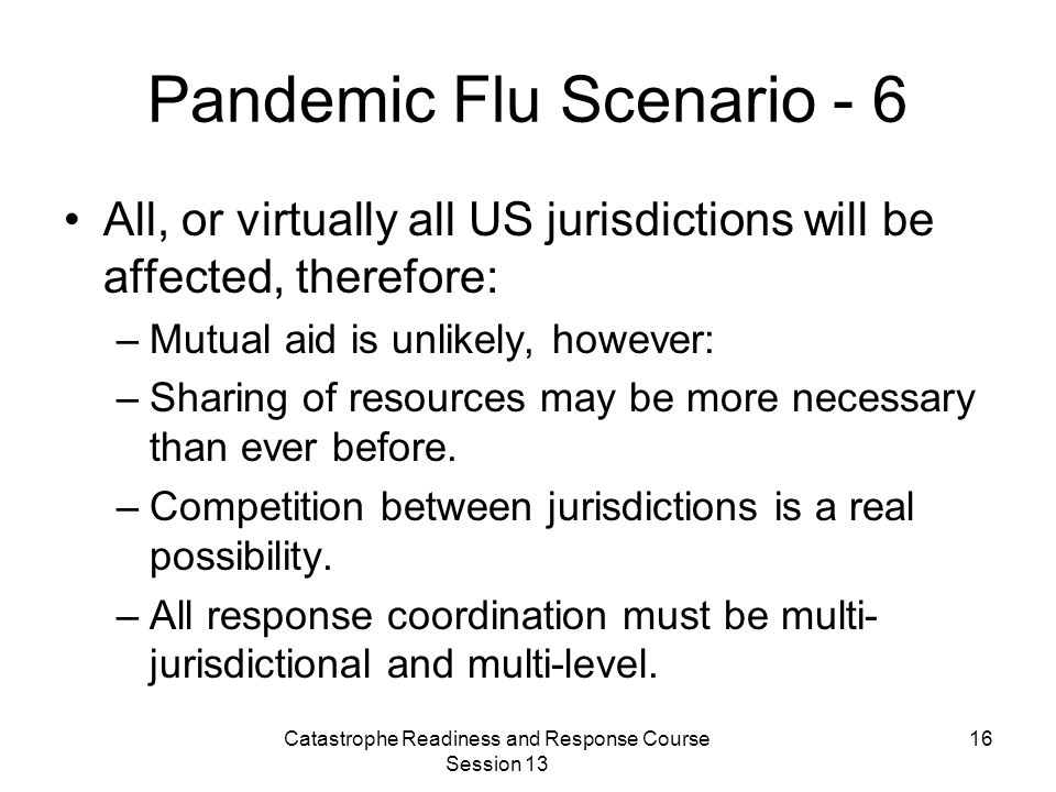 Catastrophe Readiness and Response Course Session 13 16 Pandemic Flu Scenario - 6 All, or virtually all US jurisdictions will be affected, therefore: –Mutual aid is unlikely, however: –Sharing of resources may be more necessary than ever before.