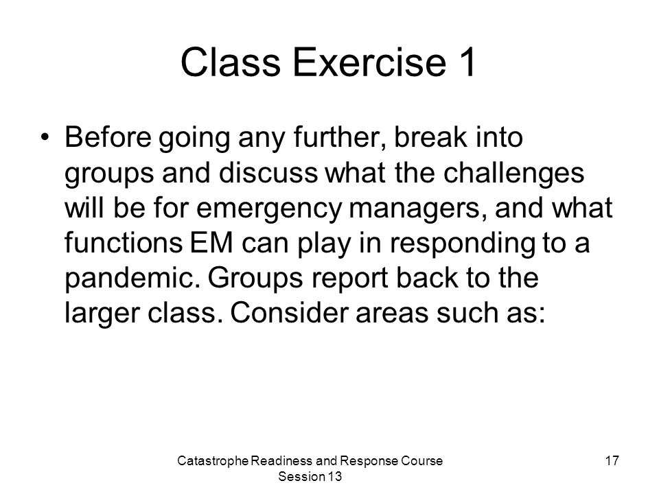 Catastrophe Readiness and Response Course Session 13 17 Class Exercise 1 Before going any further, break into groups and discuss what the challenges will be for emergency managers, and what functions EM can play in responding to a pandemic.