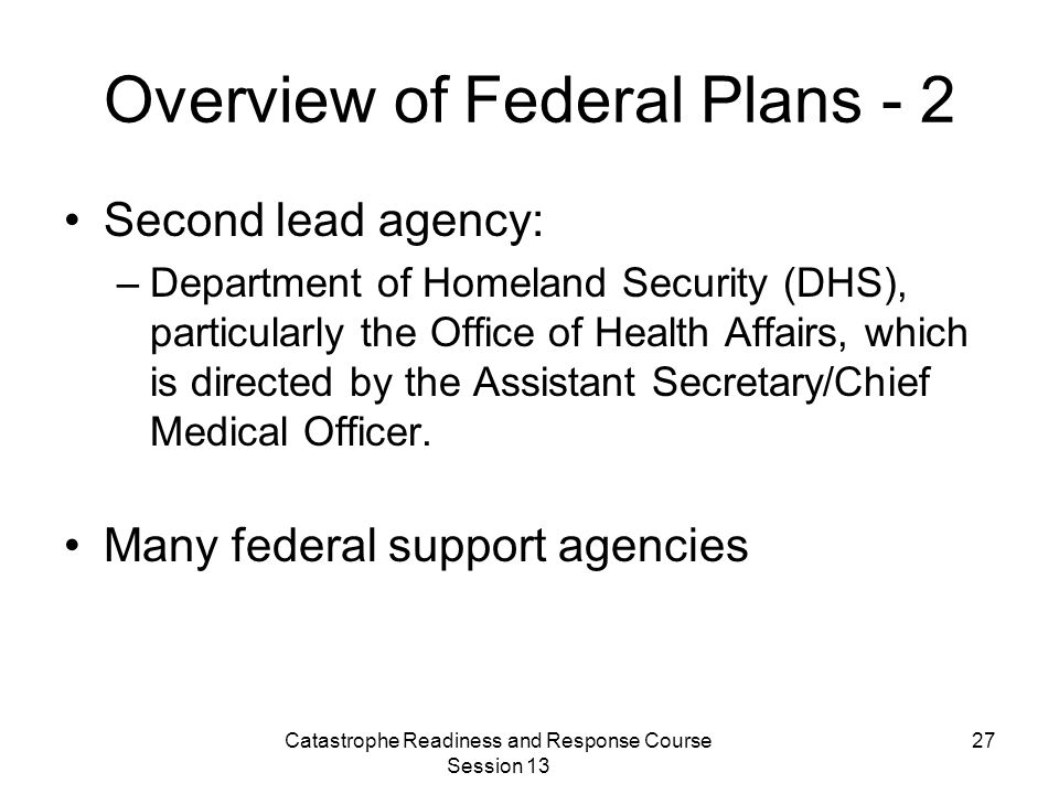 Catastrophe Readiness and Response Course Session 13 27 Overview of Federal Plans - 2 Second lead agency: –Department of Homeland Security (DHS), particularly the Office of Health Affairs, which is directed by the Assistant Secretary/Chief Medical Officer.