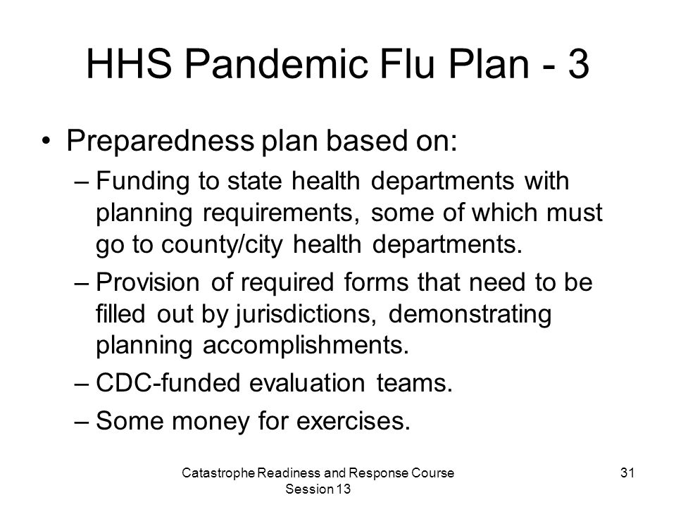 Catastrophe Readiness and Response Course Session 13 31 HHS Pandemic Flu Plan - 3 Preparedness plan based on: –Funding to state health departments with planning requirements, some of which must go to county/city health departments.