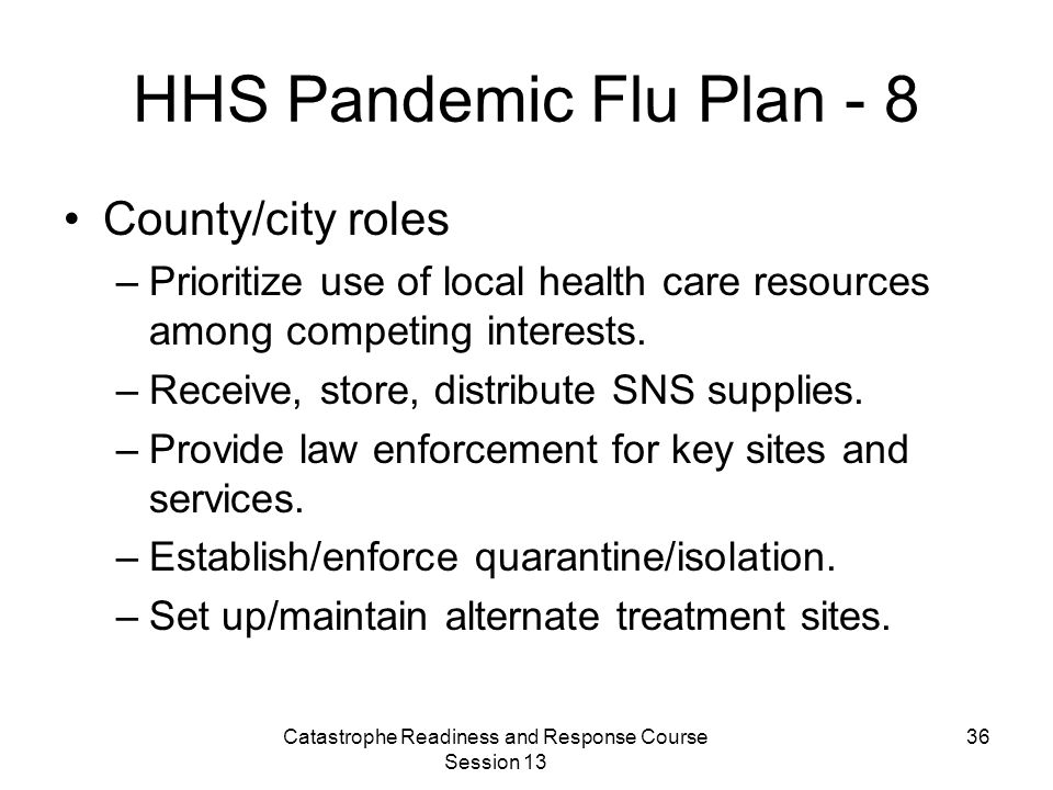 Catastrophe Readiness and Response Course Session 13 36 HHS Pandemic Flu Plan - 8 County/city roles –Prioritize use of local health care resources among competing interests.