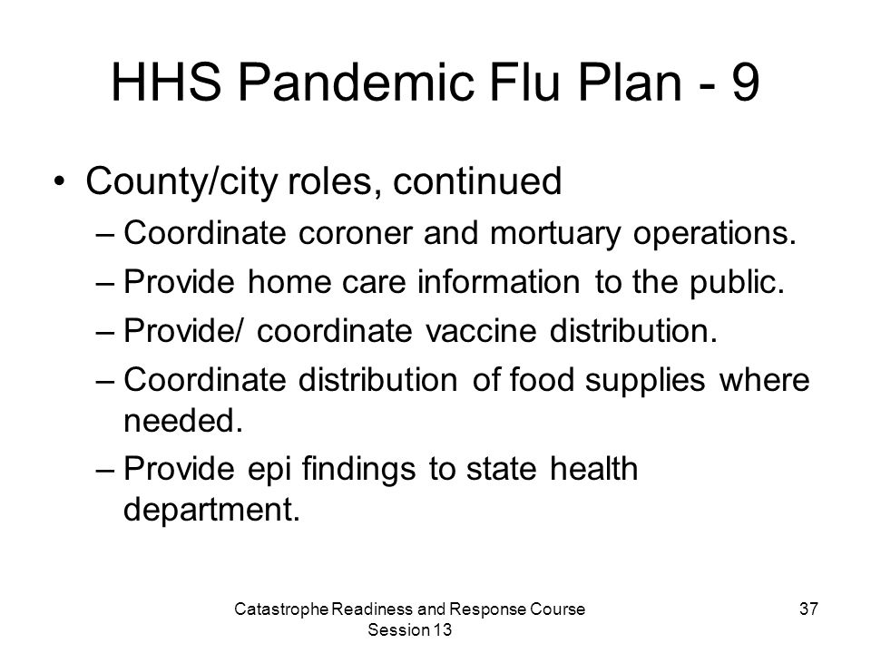 Catastrophe Readiness and Response Course Session 13 37 HHS Pandemic Flu Plan - 9 County/city roles, continued –Coordinate coroner and mortuary operations.
