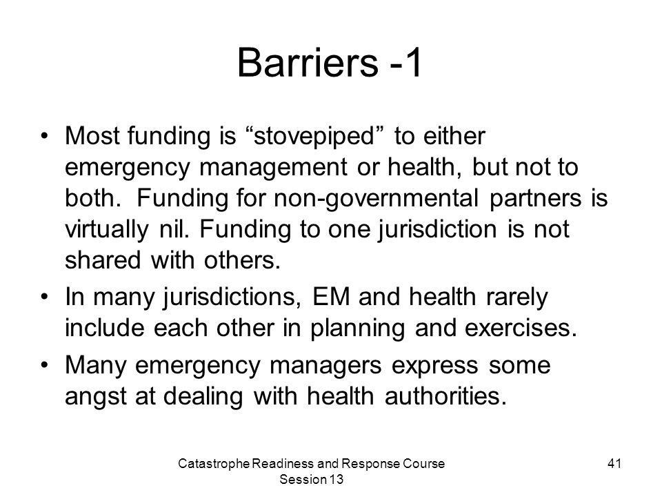 Catastrophe Readiness and Response Course Session 13 41 Barriers -1 Most funding is stovepiped to either emergency management or health, but not to both.