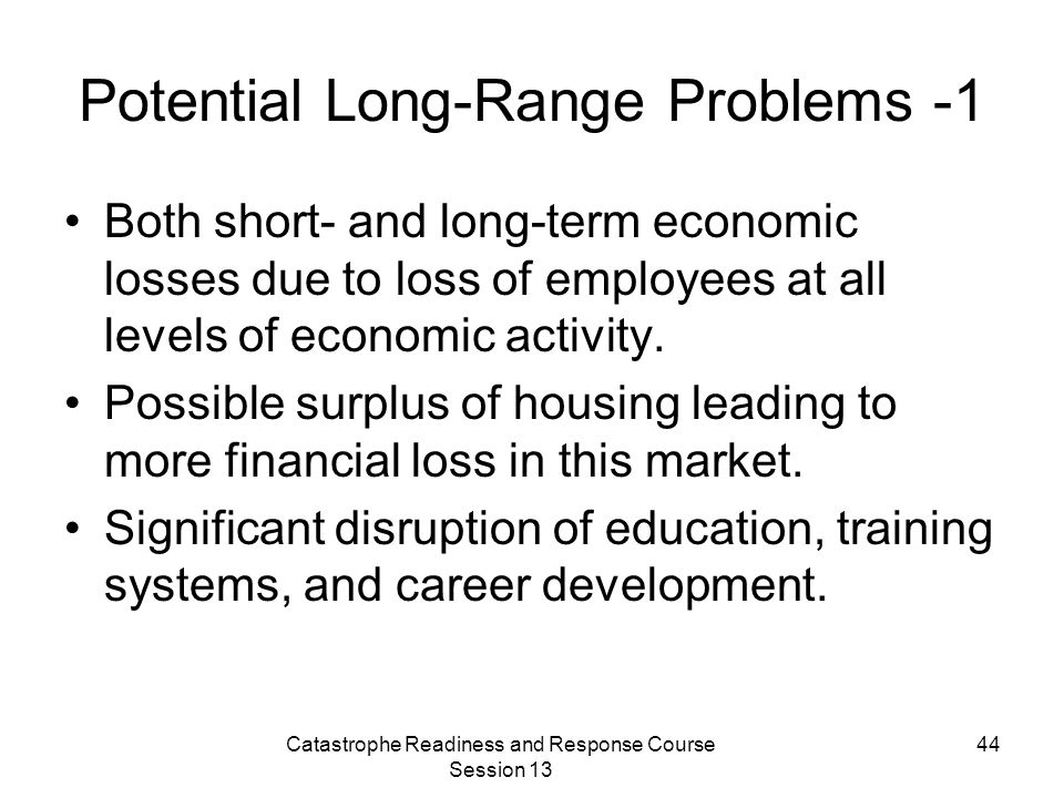 Catastrophe Readiness and Response Course Session 13 44 Potential Long-Range Problems -1 Both short- and long-term economic losses due to loss of employees at all levels of economic activity.