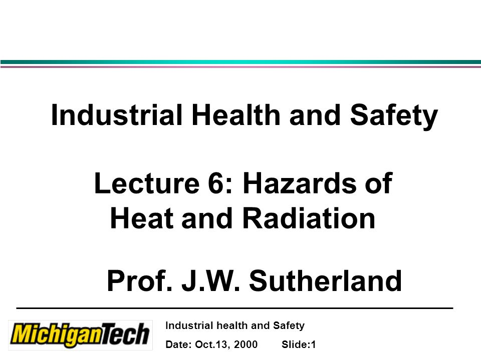 Industrial health and Safety Date: Oct.13, 2000 Slide:1 Industrial Health and Safety Lecture 6: Hazards of Heat and Radiation Prof.