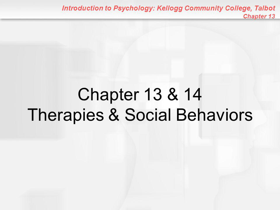 Introduction to Psychology: Kellogg Community College, Talbot Chapter 13 Chapter 13 & 14 Therapies & Social Behaviors