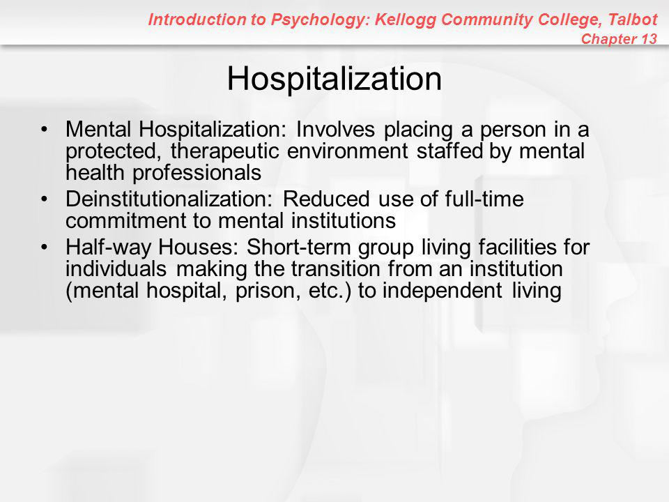 Introduction to Psychology: Kellogg Community College, Talbot Chapter 13 Hospitalization Mental Hospitalization: Involves placing a person in a protected, therapeutic environment staffed by mental health professionals Deinstitutionalization: Reduced use of full-time commitment to mental institutions Half-way Houses: Short-term group living facilities for individuals making the transition from an institution (mental hospital, prison, etc.) to independent living
