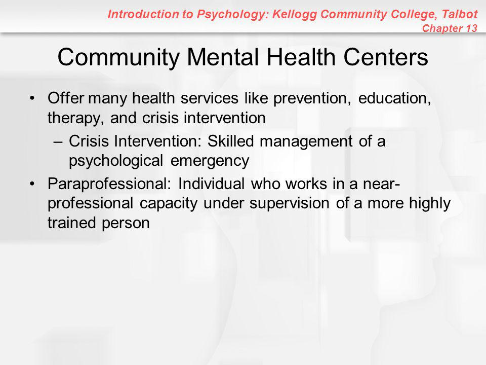 Introduction to Psychology: Kellogg Community College, Talbot Chapter 13 Community Mental Health Centers Offer many health services like prevention, education, therapy, and crisis intervention –Crisis Intervention: Skilled management of a psychological emergency Paraprofessional: Individual who works in a near- professional capacity under supervision of a more highly trained person
