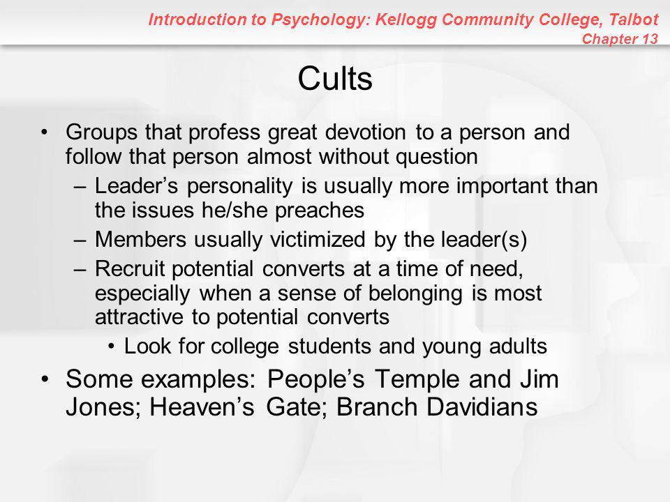 Introduction to Psychology: Kellogg Community College, Talbot Chapter 13 Cults Groups that profess great devotion to a person and follow that person almost without question –Leader's personality is usually more important than the issues he/she preaches –Members usually victimized by the leader(s) –Recruit potential converts at a time of need, especially when a sense of belonging is most attractive to potential converts Look for college students and young adults Some examples: People's Temple and Jim Jones; Heaven's Gate; Branch Davidians