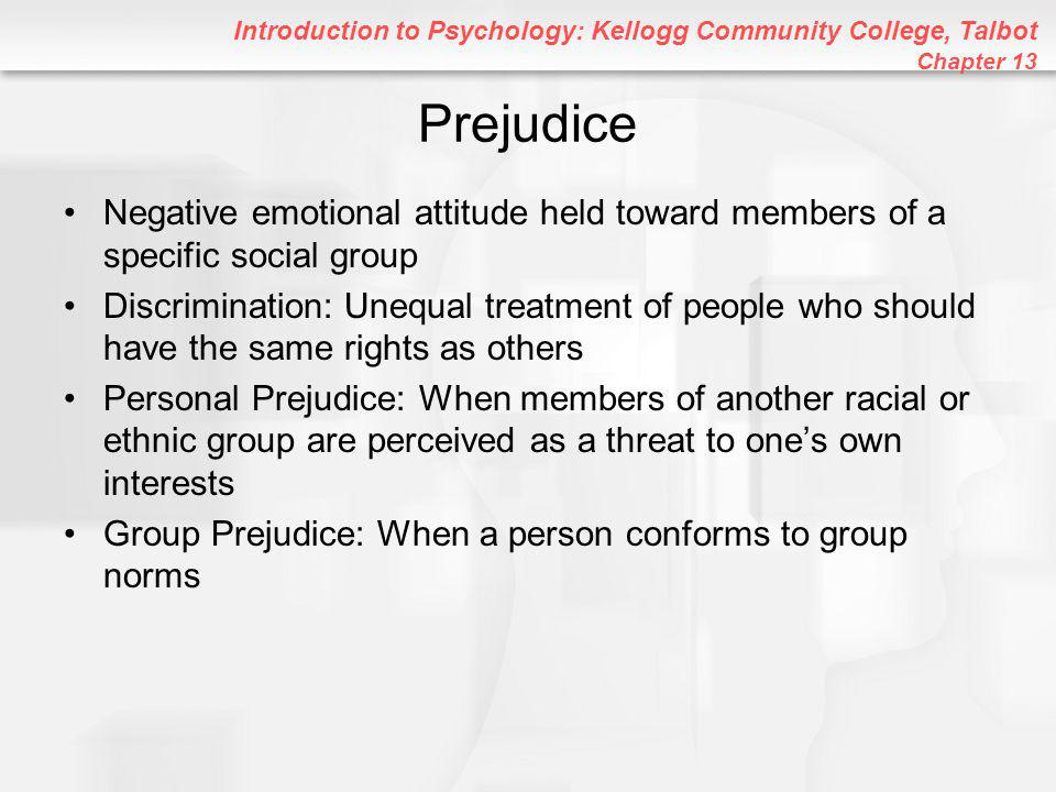 Introduction to Psychology: Kellogg Community College, Talbot Chapter 13 Prejudice Negative emotional attitude held toward members of a specific social group Discrimination: Unequal treatment of people who should have the same rights as others Personal Prejudice: When members of another racial or ethnic group are perceived as a threat to one's own interests Group Prejudice: When a person conforms to group norms