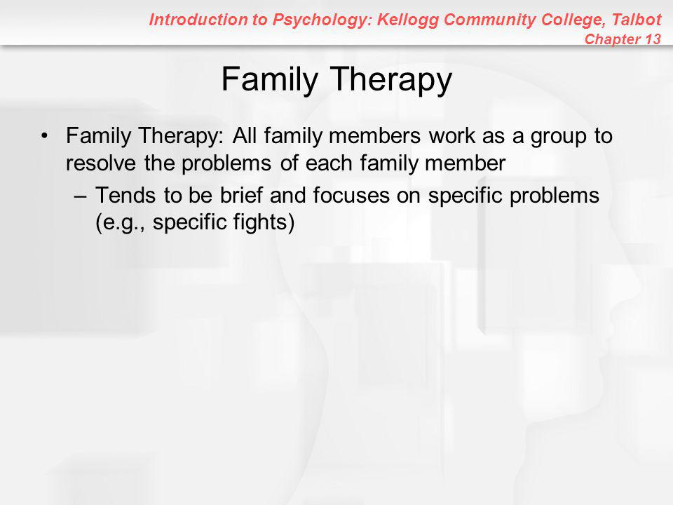 Introduction to Psychology: Kellogg Community College, Talbot Chapter 13 Family Therapy Family Therapy: All family members work as a group to resolve the problems of each family member –Tends to be brief and focuses on specific problems (e.g., specific fights)