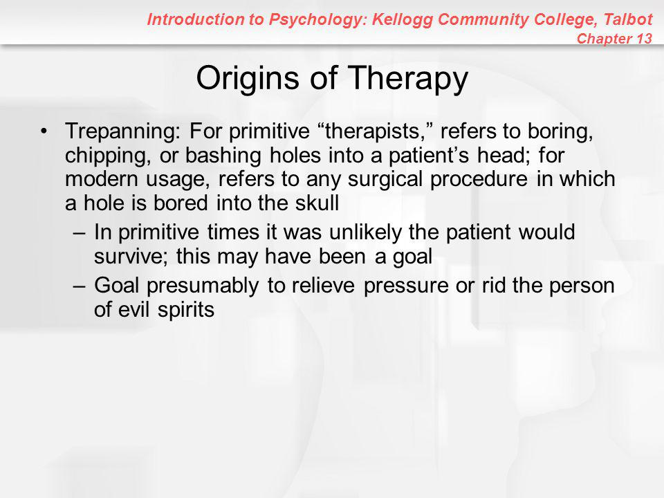 Introduction to Psychology: Kellogg Community College, Talbot Chapter 13 Origins of Therapy Trepanning: For primitive therapists, refers to boring, chipping, or bashing holes into a patient's head; for modern usage, refers to any surgical procedure in which a hole is bored into the skull –In primitive times it was unlikely the patient would survive; this may have been a goal –Goal presumably to relieve pressure or rid the person of evil spirits