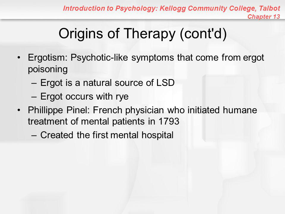 Introduction to Psychology: Kellogg Community College, Talbot Chapter 13 Origins of Therapy (cont d) Ergotism: Psychotic-like symptoms that come from ergot poisoning –Ergot is a natural source of LSD –Ergot occurs with rye Phillippe Pinel: French physician who initiated humane treatment of mental patients in 1793 –Created the first mental hospital