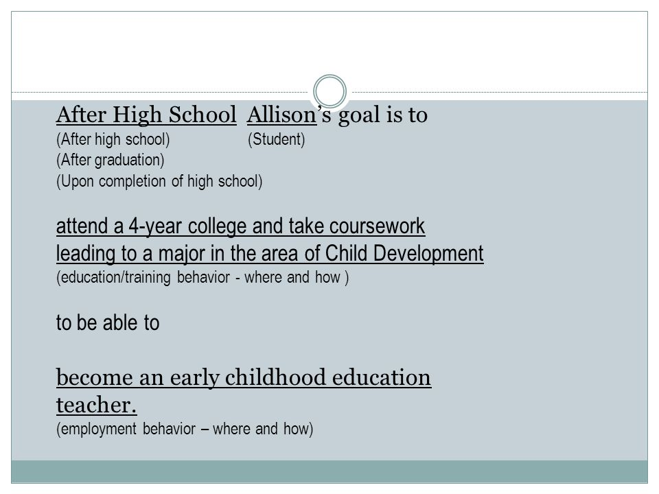 After High School Allison's goal is to (After high school) (Student) (After graduation) (Upon completion of high school) attend a 4-year college and t
