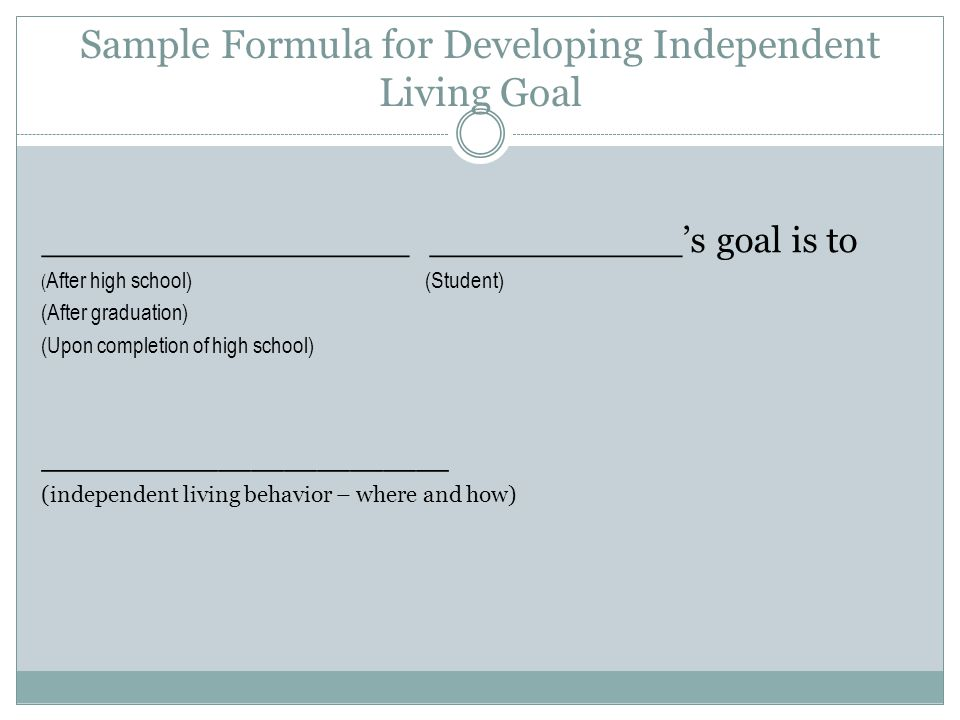 Sample Formula for Developing Independent Living Goal ________________ ___________'s goal is to ( After high school)(Student) (After graduation) (Upon