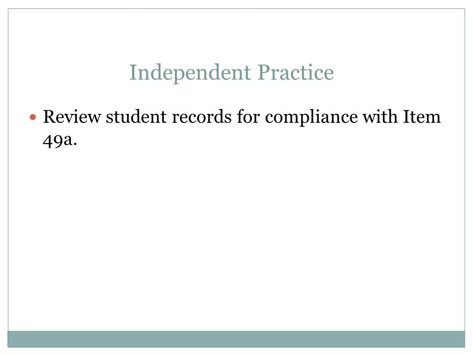Independent Practice Review student records for compliance with Item 49a.