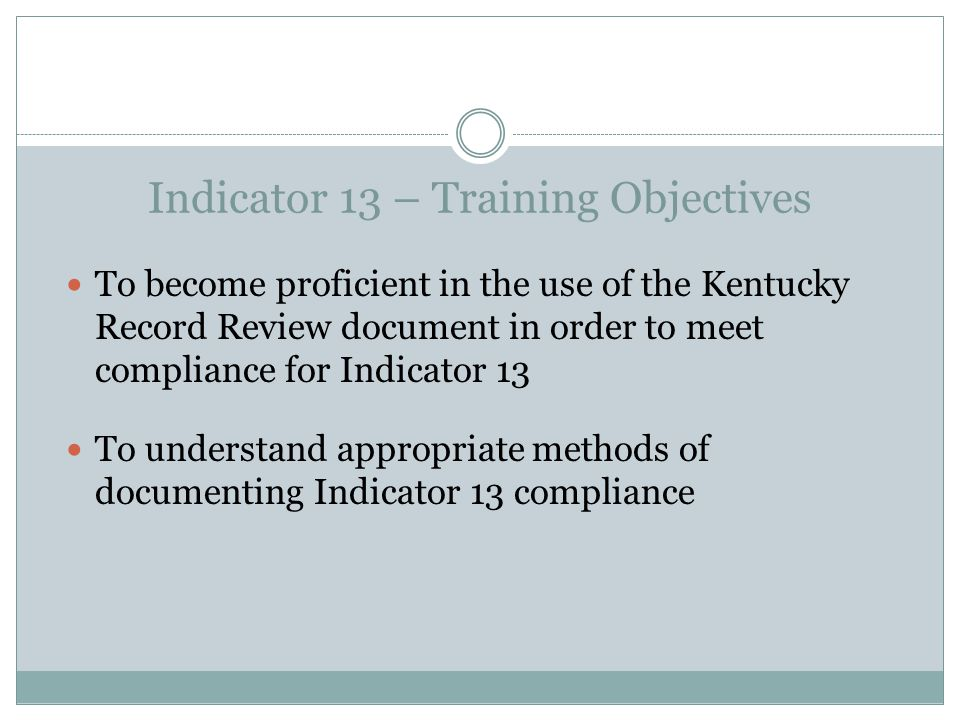 Indicator 13 – Training Objectives To become proficient in the use of the Kentucky Record Review document in order to meet compliance for Indicator 13