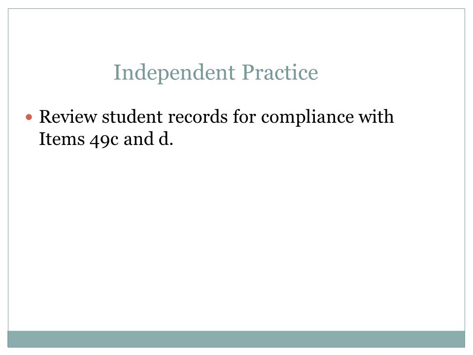 Independent Practice Review student records for compliance with Items 49c and d.