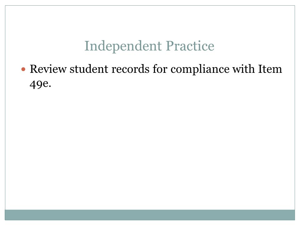 Independent Practice Review student records for compliance with Item 49e.