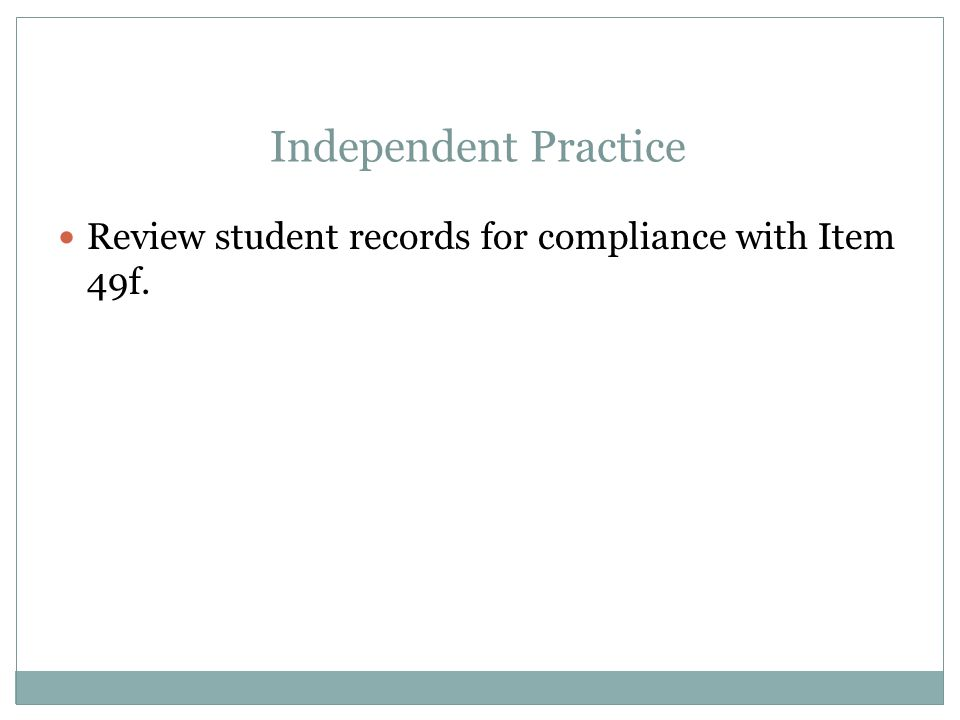 Independent Practice Review student records for compliance with Item 49f.
