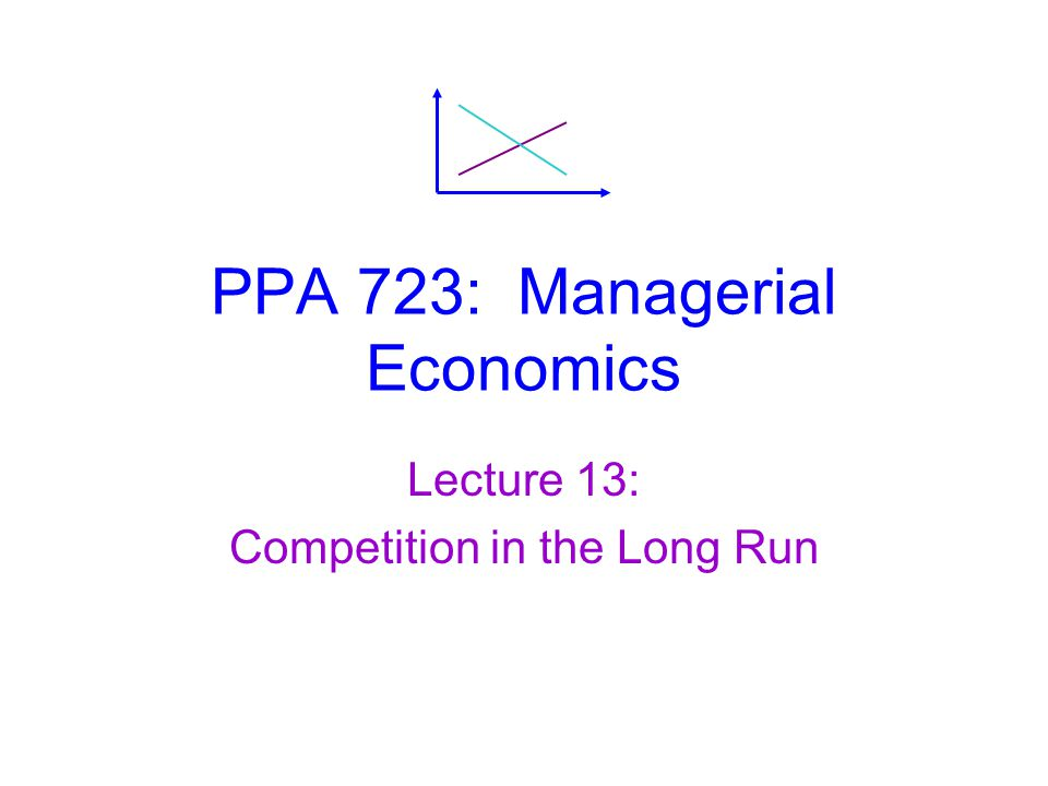 PPA 723: Managerial Economics Lecture 13: Competition in the Long Run