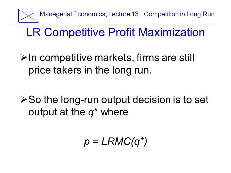 Managerial Economics, Lecture 13: Competition in Long Run LR Competitive Profit Maximization  In competitive markets, firms are still price takers in the long run.