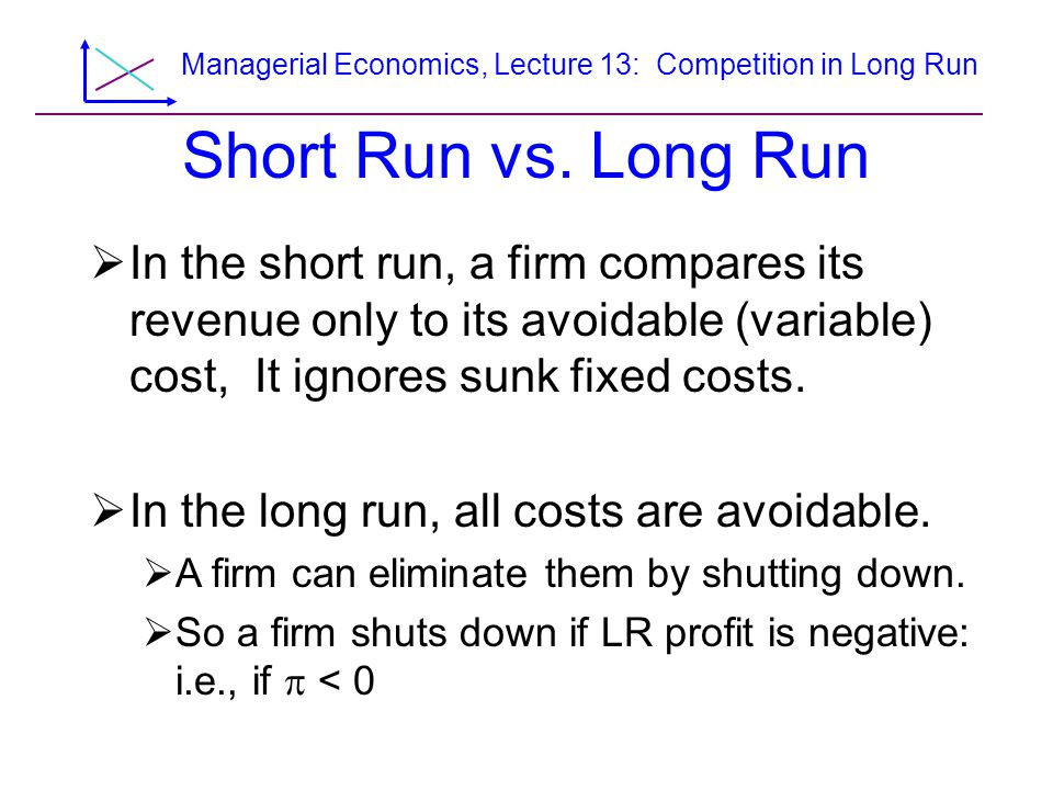 Managerial Economics, Lecture 13: Competition in Long Run Long-Run Firm Supply Curve  Because all costs are variable in the long run, the long-run firm supply curve equals the long-run MC curve above the minimum of the long-run AC curve.